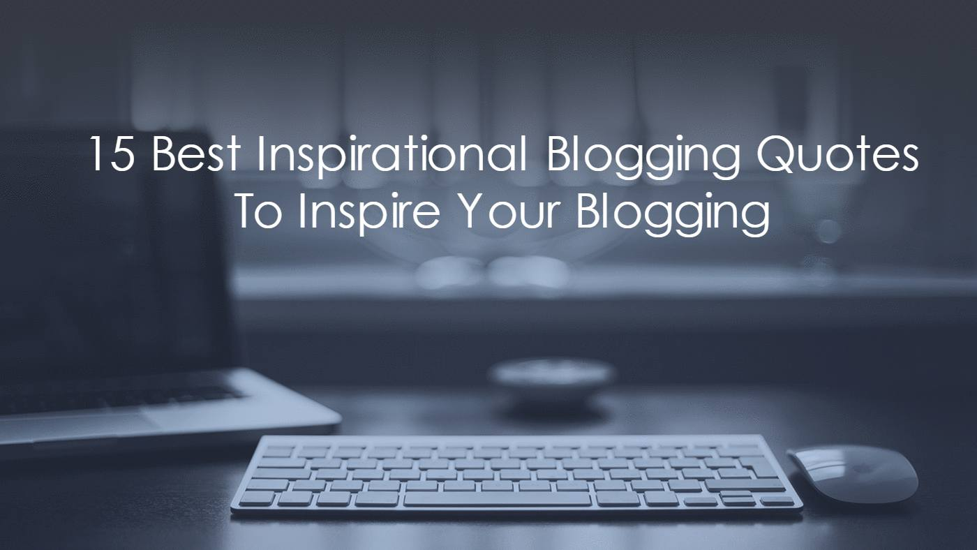15 Best Inspirational Blogging Quotes To Inspire Your Blogging