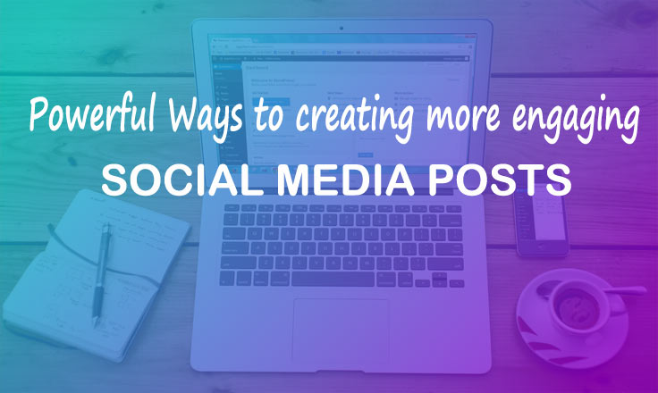 Powerful Ways to creating more engaging social media posts